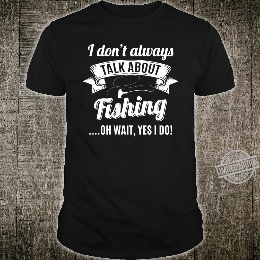 Dont Always Talk About Fishing Wait Yes I do Fisherman Shirt