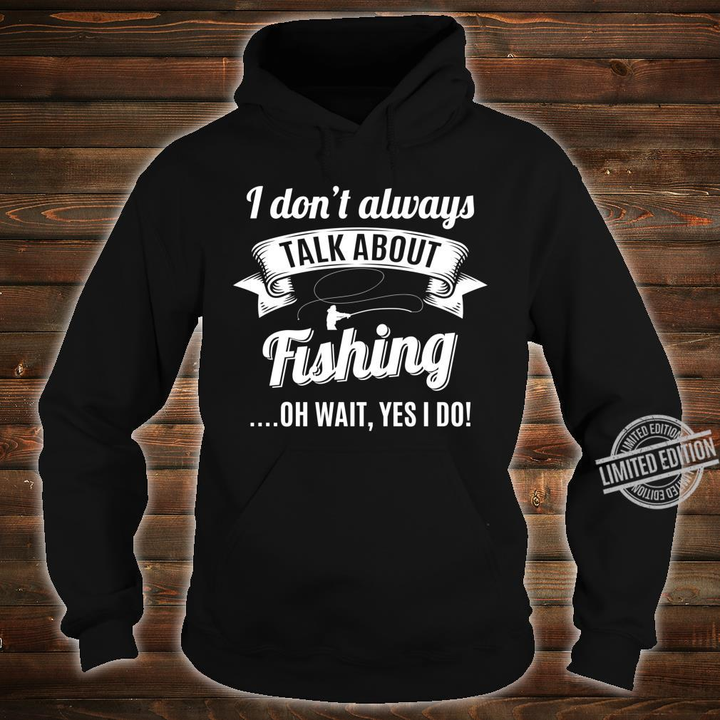 Dont Always Talk About Fishing Wait Yes I do Fisherman Shirt hoodie