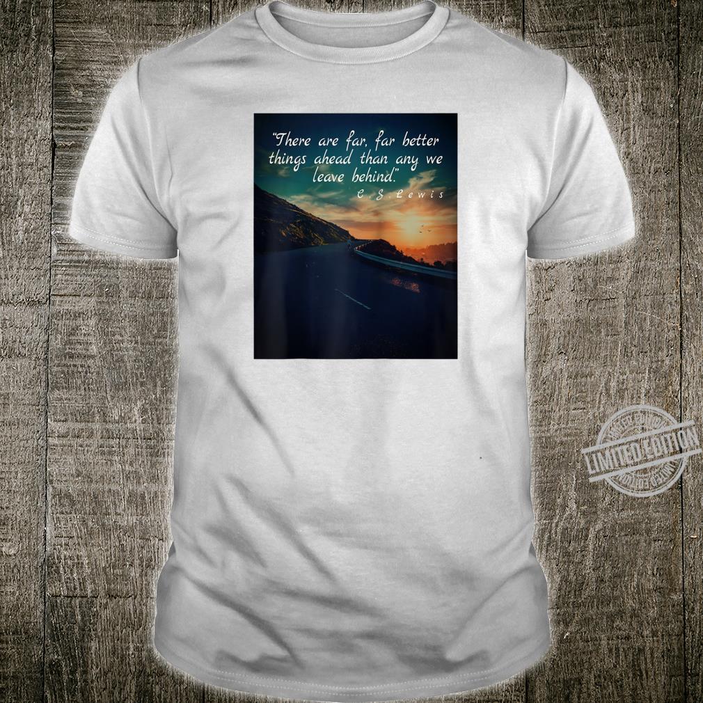 Far Better Things Ahead than Behind Shirt