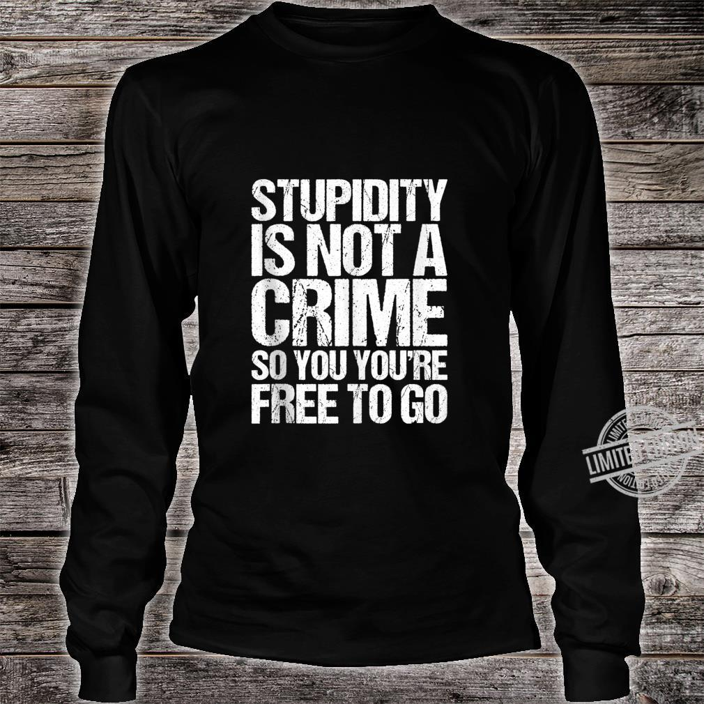 Stupidity Is Not A Crime So You're Free To Go Vintage Shirt long sleeved