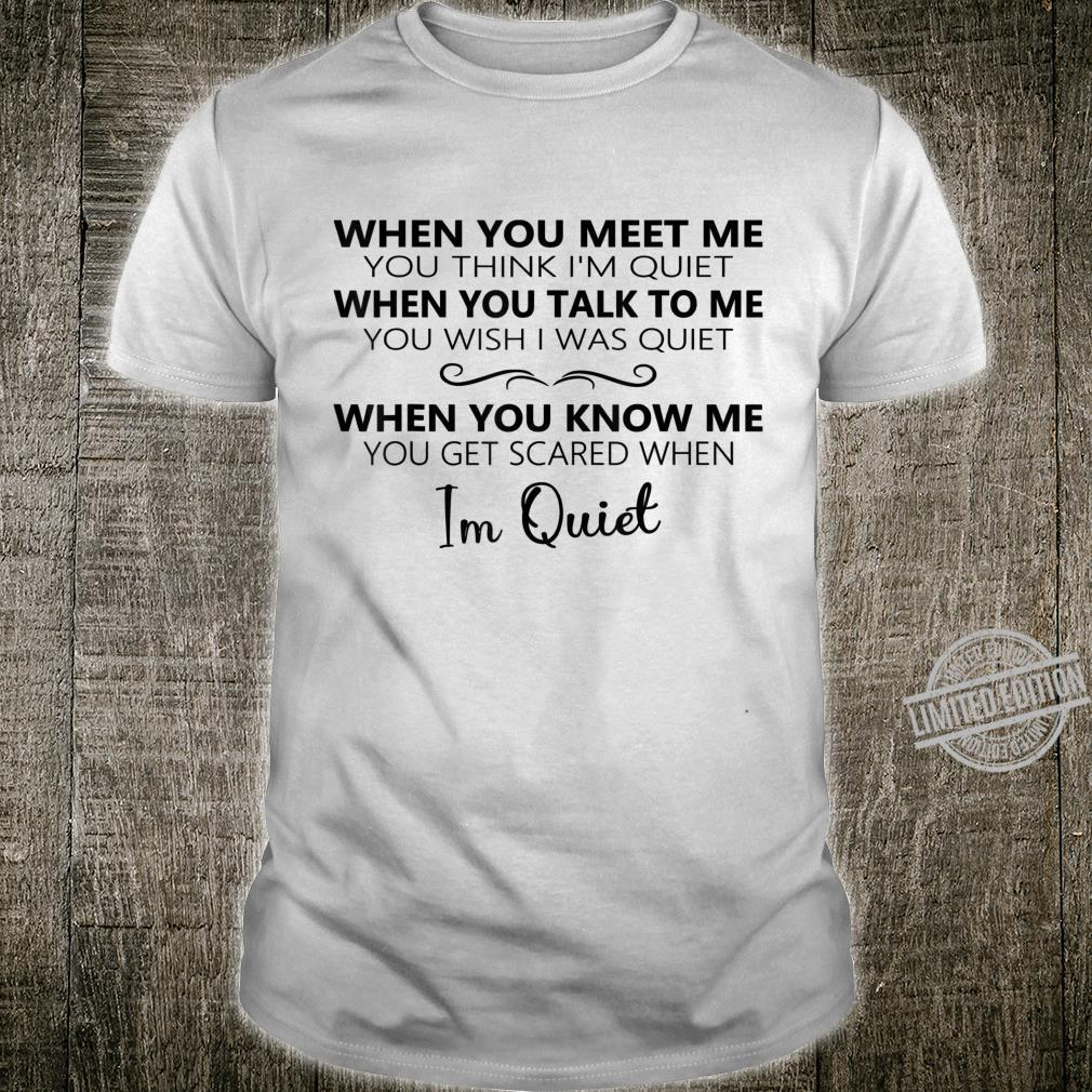 When You Meet Me You Think I'm Quiet When You Talk To Me Shirt