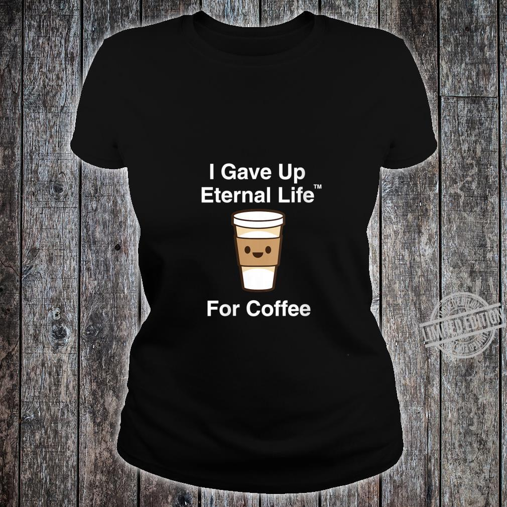 Womens I Gave Up My Eternal Life For Coffee ExMormon Exmo LDS Shirt ladies tee